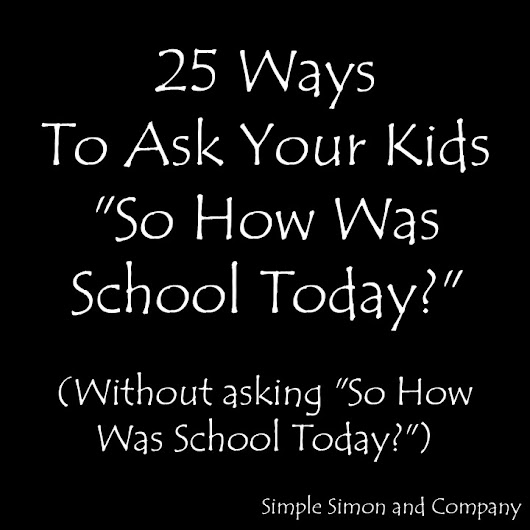 25 Ways to Ask Your Kids 'So How Was School Today?' Without Asking Them 'So How Was School Today?'