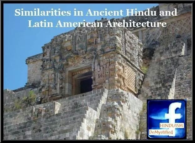 "Similarities in Ancient Hindu and Latin American Architecture ******************************************************************  The common architectural elements which India and the South-East Asia share with the Mesoamerican Maya are the pyramids with receding stages, faced with cut stone, and with stairways leading to a stone sanctuary on top. Many of the pyramids share surprisingly common features such as serpent columns and banisters, vaulted galleries and corbeled arches, attached columns, stone cut-out lattices, and Atlantean figures which are all typical of the Puuc style of Yucatan. The temple pyramids in Cambodia gained prominence in the ninth and tenth centuries, a time coinciding with the beginning of the Puuc period.  Dr. V. Ganapati Sthapati, the foremost expert on Vastu Shatra (the ancient Hindu architecture), claimed that there had to be a connection between India and South America based on the old Sanskrit and Tamil scriptures on architecture. His ancestors had built the great Shiva temple in Thanjavur in South India approximately a thousand years ago, and he himself continues to build temples all over the world according to the same principles of Vedic architecture. In 1995, he visited the archaeological zones of the Maya and the Inca in Mexico, Central America and Peru. He noted many similarities with Vedic architecture in terms of design, measurements and construction methods of the ancient structures. In addition, the techniques applied by the Maya to erect their buildings and to hammer their huge stones for temples and pyramids are identical to those still taught and applied by Dr. Sthapati today.  It is noted in the Vastu Shastras that the creator of its architecture is named Mayan. The fundamental principle of Mayan's architecture and town planning is the ""module."" Buildings and towns are to be laid out according to certain multiples of a standard unit. Floor plans, door locations and sizes, wall heights and roofs, all are determined by the modular plan. Incan and Maya structures followed this modular plan. Chichen Itza too conformed to the Vastu Vedic principles of Mayan. The basic similarities include the method of joining and fitting of stones, the use of lime mortar, levelling with a plumb line and triangle, and the corbeling for the roofs. Corbeling is the method by which stones are drawn in layer by layer until they meet or nearly meet to allow a roof slab to be placed on top. The similarity of this technology to that used in India is very significant.  It has been confirmed that the layout of the Maya structures, the locations of doors and windows, proportions of width to length, roof styles, degree of slopes for roofs, column sizes, wall thicknesses, etc., all conform completely to the principles and guidelines as prescribed in the Vastu Shastras of India. Residential layouts are identical to those found in the Indus Valley civilization. As in Maya buildings, the Hindus have been using lime mortar for all of their stone and brick buildings. This can be seen in the monumental creations in Mahabalipuram and the famed stone temples of Thanjavur in the southern state of Tamil Nadu. The outer surfaces of these temples were plastered, embellished in lime mortar and then painted. This method was strong among the Maya too whose structures were plaster-coated and painted in different colours.  So the question is did Maya Danava really travel from South India to Mexico, Central America and Peru, or did he originally come from that region to become a famous architect in India later? This question can only be answered if we take into account the mystical personality of Maya Danava. According to historical records of the Vedic culture, Maya Danava's influence on man was prevailing for 8000 years. At the same time, he is described as a being from another planetary system, equipped with all sorts of mystic powers and with an astronomic life span. Had the same Maya Danava first worked as an architect in South India and published Vedic texts in order to contribute later to the development of the Maya Culture in Central America, which shows a number of similarities with the Vedic India also in fields different from architecture?  According to Dr. Sthapati, there are two specific archaeological discoveries pertaining to 761 AD, about which most historians are silent, that are significant as possible links of Maya civilization to ancient India. The first one is a wall panel at Piedras Negras in Guatemala belonging to the Mesoamerican Classic Period. It appears that the scene depicted in the panel relates to the great Hindu epic 'Ramayana'. It shows a king sitting on the throne and one maidservant with two children standing on the right side of the throne. A guard stands behind the three. On the other side of the king, three important personages are standing whereas the vassal chiefs and important feudatories are sitting in front of the throne. The king on the throne is believed to be Lord Ram with his three illustrious brothers standing by his side. The two little children are his two sons with a maid and a guard behind them. This panel is a beautiful piece of sculpture and an evidence of great Maya heritage, their artistic taste and superior creative ability and, above all, an archaeological evidence to prove India's link with Mexico in the 8th century at least. The artistic design and postures of the figures carved can be compared to those found at the famed Ajanta and Ellora caves in India. This interpretation, however, remains only a plausible one till the hieroglyphics and frescoes surrounding the wall panel are deciphered. Another archaeological discovery at the same place belonging to the same period is a stone stele with a beautiful image of a deity with eight hands (called ""ashtabhuja"" in Sanskrit). The art style is discernibly Indian as this type of deity is not worshipped in any other religion of the world.  The Vedic origin is further enhanced by the frequency that the elephant motif is found in Maya art, especially the earlier works of the Maya, such as at Copan in Honduras, although the elephant never existed in that region."