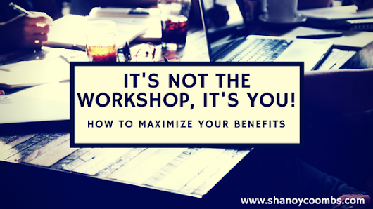 IT's NOT THE WORKSHOP, IT's YOU: How to maximize your benefits everytime