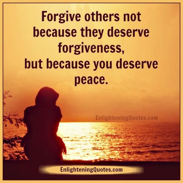 Forgive Others Not Because They Deserve Forgiveness Enlightening