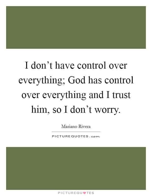 I Dont Have Control Over Everything God Has Control Over