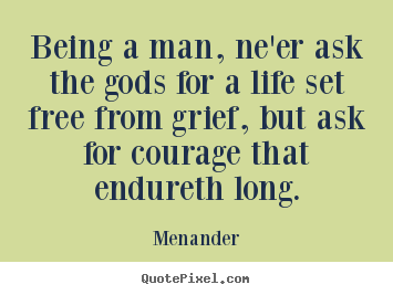 Make Photo Quote About Life Being A Man Neer Ask The Gods For A