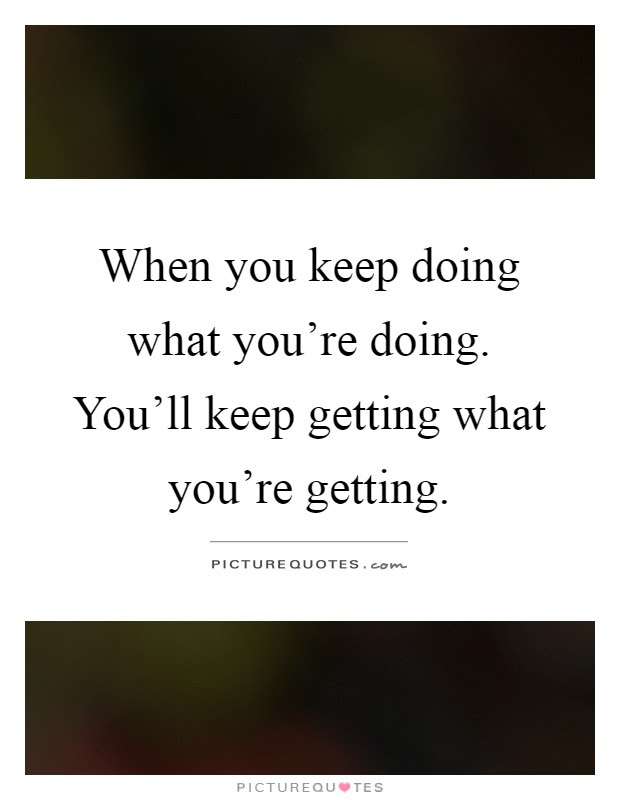 When You Keep Doing What Youre Doing Youll Keep Getting What
