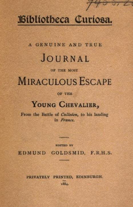Btbltotbeca Guriosa A GENUINE AND TRUE JOURNAL OF THE MOST MIRACULOUS ESCAPE OF THE YOUNG CHEVALIER From the Battle of Culloden to his landing in France HDITBD UY EDMUND GOLDSMID F.R.H.S. PRIVATELY PRINTED EDINBURGH