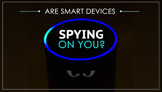 Are Smart Devices Spying On You? Find Out The Truth...