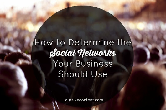 How to Determine the Social Networks Your Business Should Use