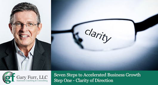 Seven Steps to Accelerated Business Growth: Step One - Finding Clarity Of Direction - Gary Furr, LLC
