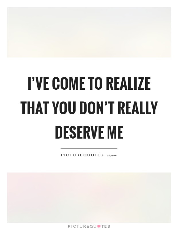 Ive Come To Realize That You Dont Really Deserve Me Picture Quotes