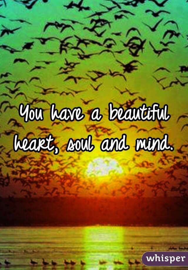 You Have A Beautiful Heart Soul And Mind