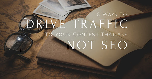 8 Ways To Drive Traffic To Your Content That Are Not SEO