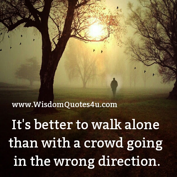 Sometimes Its Better To Walk Alone Wisdom Quotes