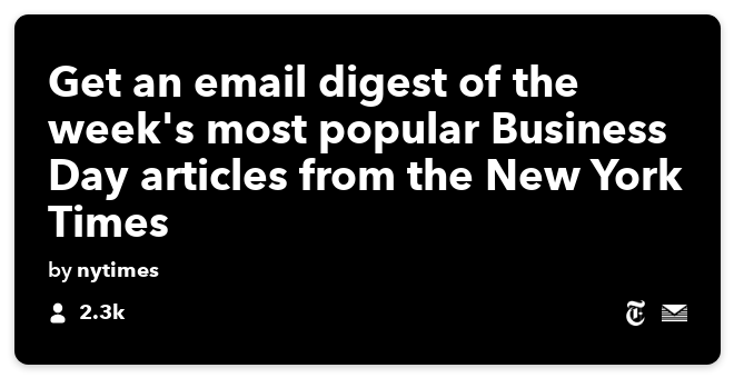 IFTTT Recipe: Get an email digest of the week's most popular Business Day articles from the New York Times connects the-new-york-times to email-digest