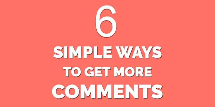 Top 6 Ways to Get More Comments On Your Blog