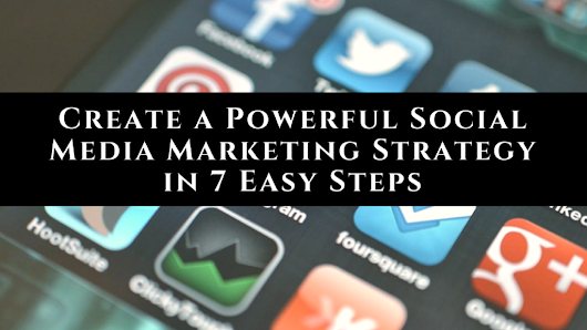7 Easy Steps to Create a Powerful Social Media Marketing Strategy • My Lead System PRO - MyLeadSystemPRO