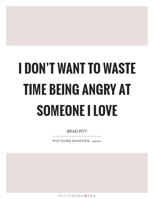 I Dont Want To Waste Time Being Angry At Someone I Love Picture