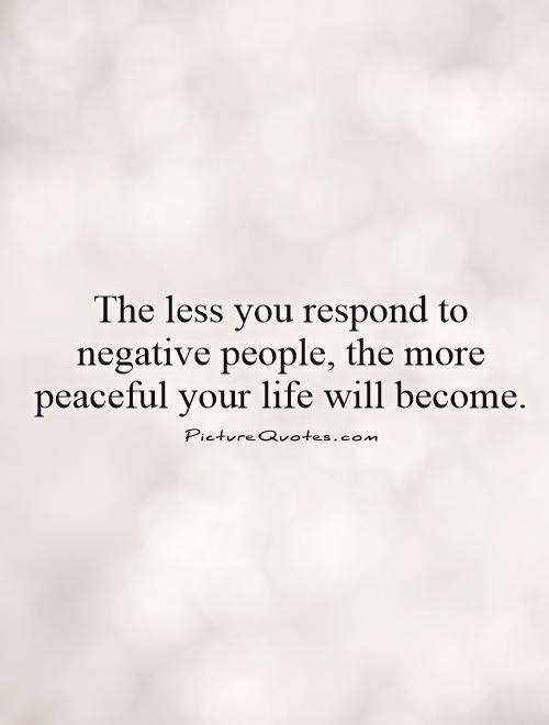 The Less You Respond To Negative People The More Peaceful Your
