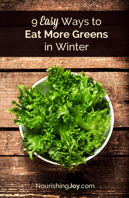 9 Ways to Eat More Leafy Greens in Winter - Nourishing Joy