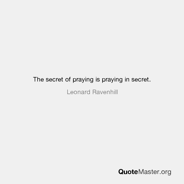 The Secret Of Praying Is Praying In Secret Leonard Ravenhill