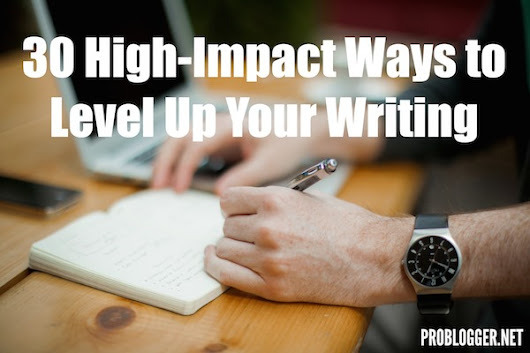 30 High-Impact Ways to Level Up Your Writing : @ProBlogger