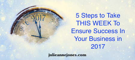 5 Steps to Take THIS WEEK To Ensure Success in Your Business in 2017