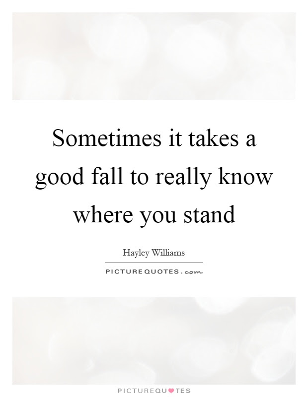 Sometimes It Takes A Good Fall To Really Know Where You Stand
