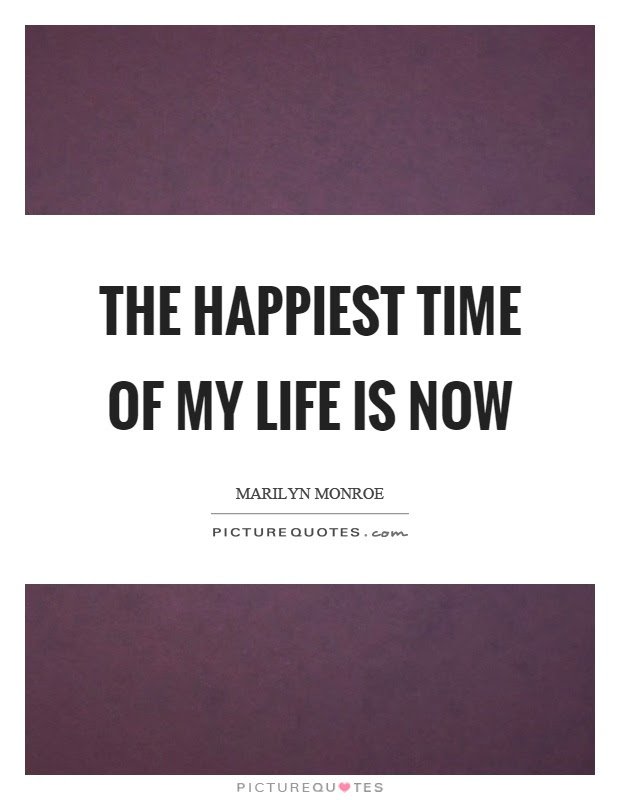 The Happiest Time Of My Life Is Now Picture Quotes