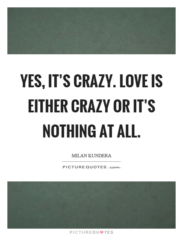 Yes Its Crazy Love Is Either Crazy Or Its Nothing At All