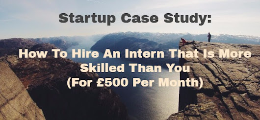 Startup Case Study: How To Hire An Intern That Is More Skilled Than You