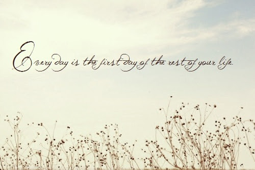 Everyday Is The First Day Of The Rest Of Your Life Beginning