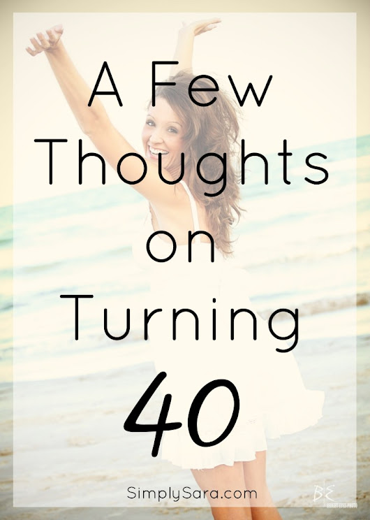 A Few Thoughts on Turning 40 | Simply Sara