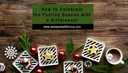 How to Celebrate the Festive Season with a Difference! • A Moment With Franca