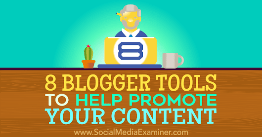 8 Blogger Tools to Help Promote Your Content : Social Media Examiner