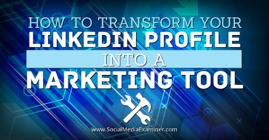 How to Transform Your LinkedIn Profile Into a Marketing Tool |