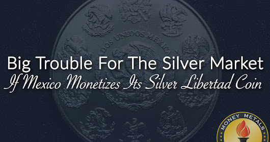 Mexico Monetizing the Silver Libertad Coin Could Bring Trouble