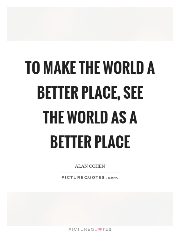 To Make The World A Better Place See The World As A Better Place