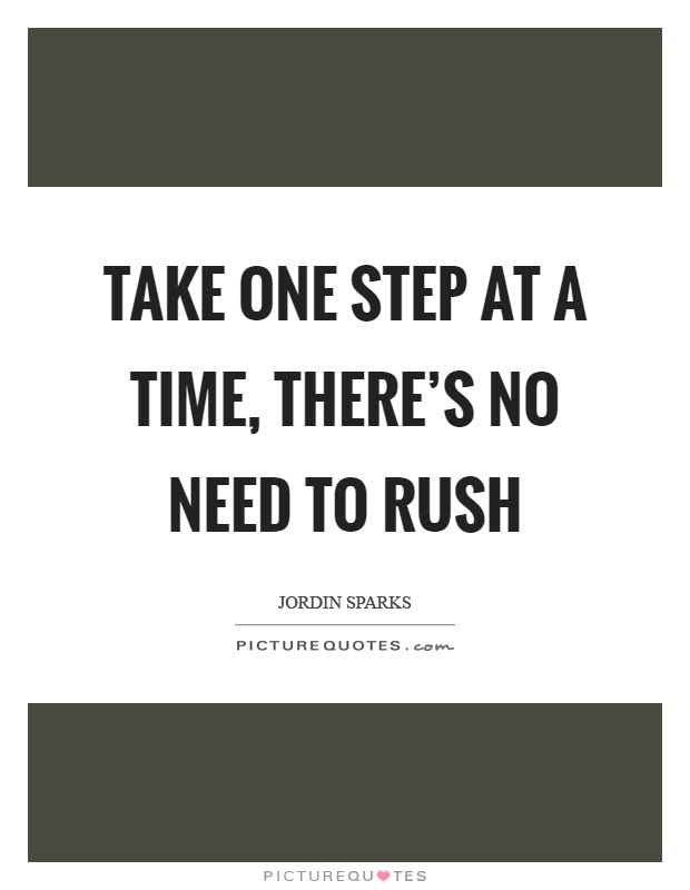 Take One Step At A Time Theres No Need To Rush Picture Quotes
