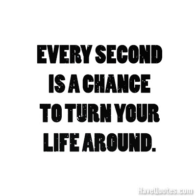 Every Second Is A Chance To Turn Your Life Around Quote Life