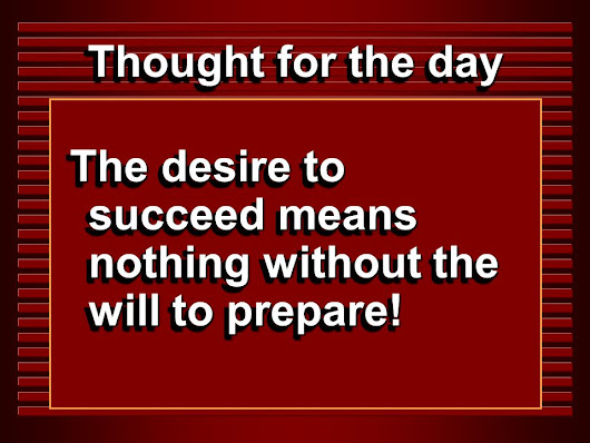 Thought for the day The desire to succeed means nothing without the will to prepare!