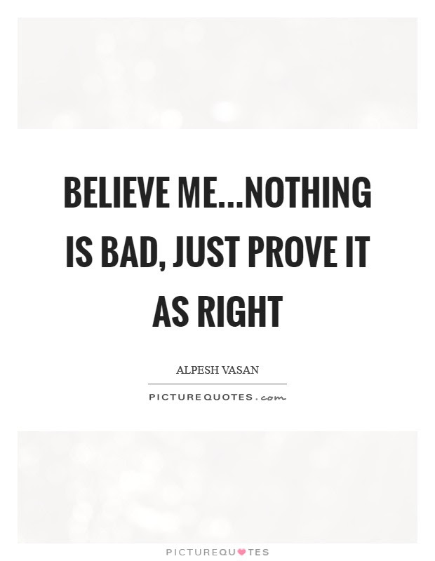 Believe Menothing Is Bad Just Prove It As Right Picture Quotes