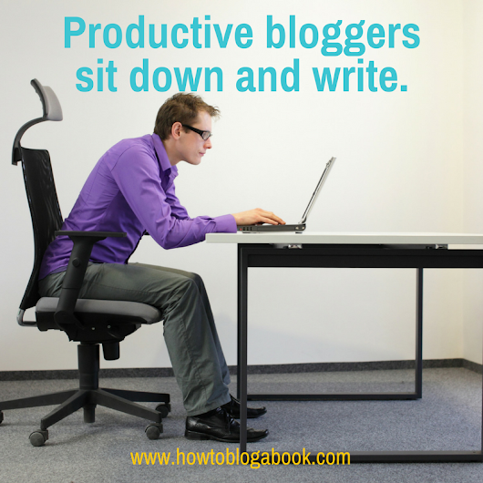 Productivity Hacks to Get Yourself to Sit Down and Write - How to Blog a Book