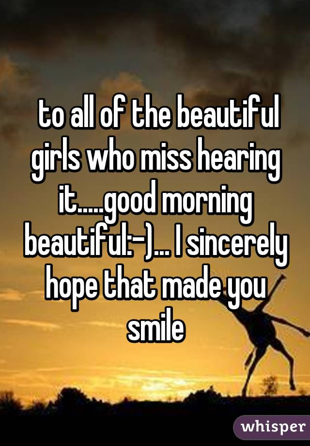 To All Of The Beautiful Girls Who Miss Hearing Itgood Morning