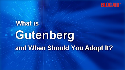 What is Gutenberg and When Should You Adopt Using It? | BlogAid