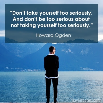 Dont Take Yourself Too Seriously And Dont Be Too Serious About Not