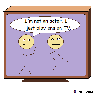 """I'm not an actor, I just play one on TV."""