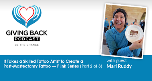 038: It Takes a Skilled Tattoo Artist to Create a Post-Masectomy Tattoo — P.ink Series with Mari Ruddy (Part 2 of 3) - Giving Back Podcast