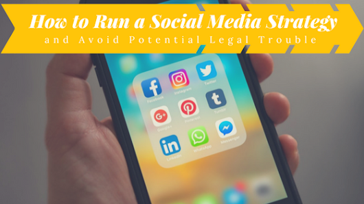How to Run a Social Media Strategy and Avoid Potential Legal Trouble