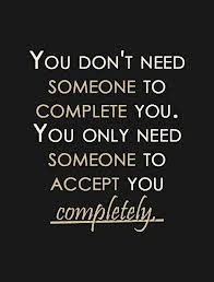 Don't rely on someone else to make you feel complete! Be with someone who loves all of you completely! ❤