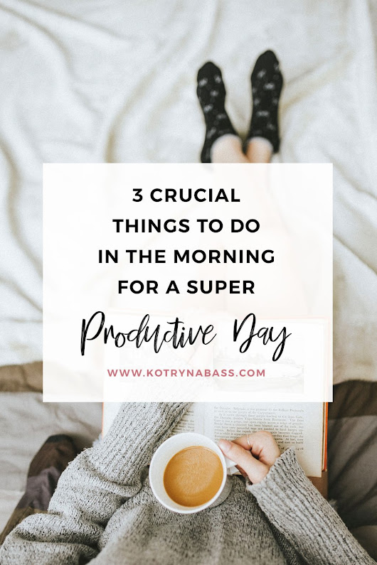 3 Crucial Things To Do In The Morning For A Super Productive Day - Successful Blog Tips & Blogging Strategies | Kotryna Bass