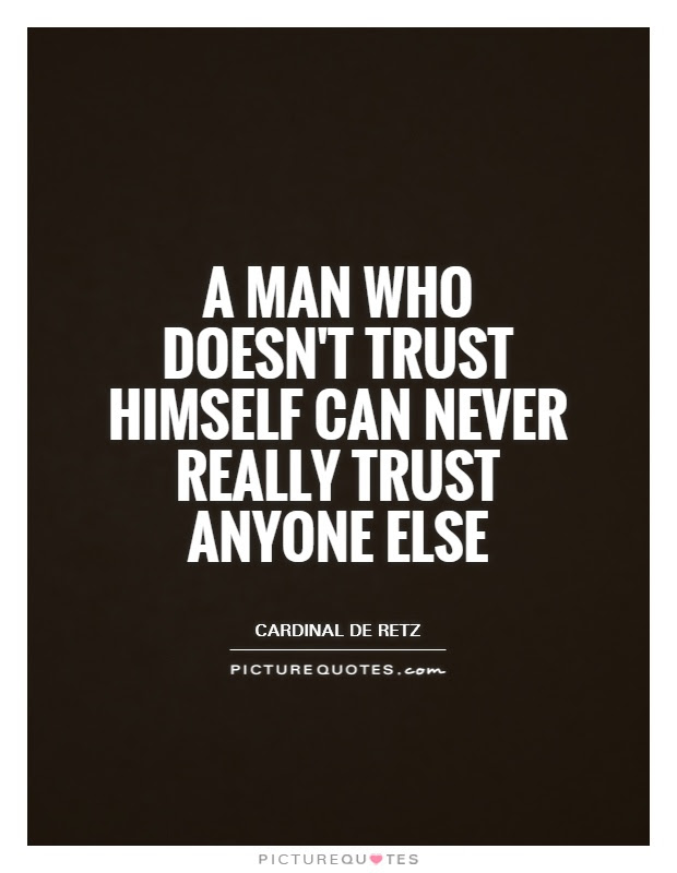 A Man Who Doesnt Trust Himself Can Never Really Trust Anyone