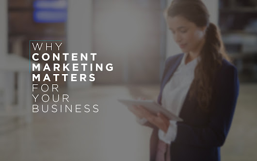 Why Content Marketing Matters for Your Business